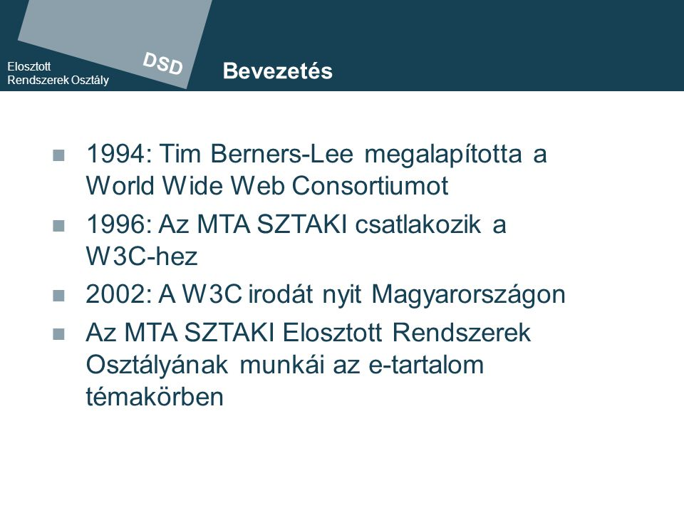 DSD Elosztott Rendszerek Osztály A W3C küldetése A Webben rejlő lehetőségek minél telje- sebb kihasználásának elősegítése >a Web fejlődésének előremozdítása >széleskörű felhasználhatóságának garantálása