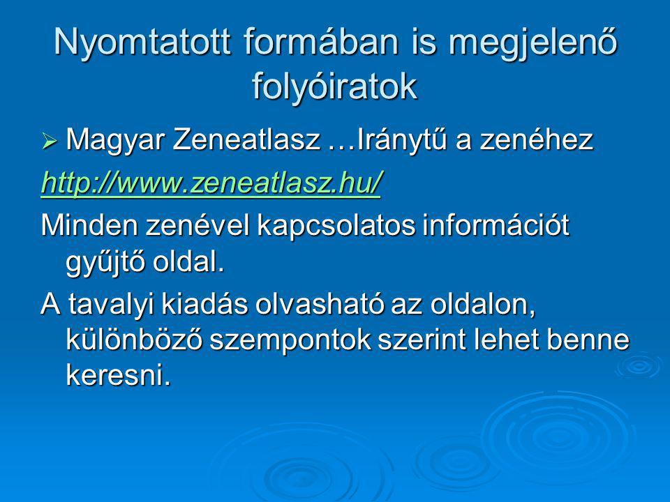 Nyomtatott formában is megjelenő folyóiratok  Magyar Zeneatlasz …Iránytű a zenéhez http://www.zeneatlasz.hu/ Minden zenével kapcsolatos információt gyűjtő oldal.