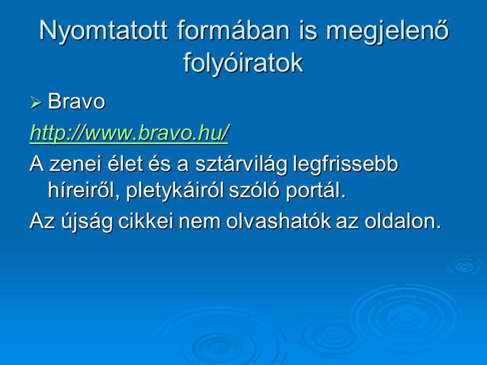 Nyomtatott formában is megjelenő folyóiratok  Bravo http://www.bravo.hu/ A zenei élet és a sztárvilág legfrissebb híreiről, pletykáiról szóló portál.