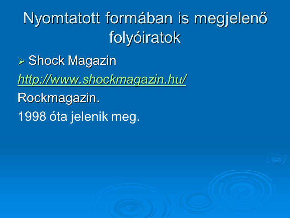 Nyomtatott formában is megjelenő folyóiratok  Shock Magazin http://www.shockmagazin.hu/ Rockmagazin. 1998 óta jelenik meg.