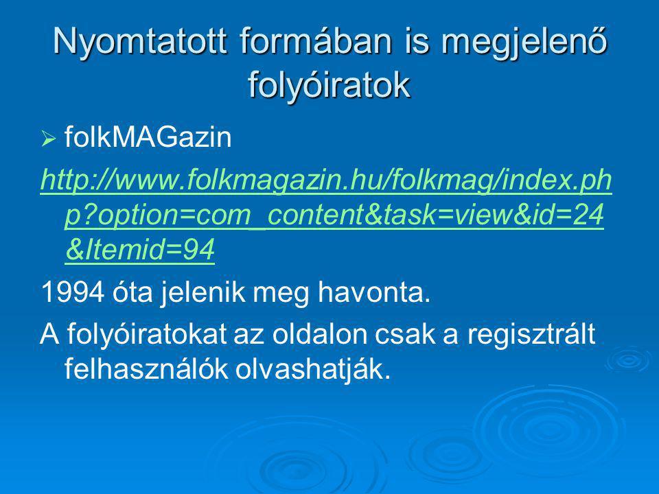 Nyomtatott formában is megjelenő folyóiratok   folkMAGazin http://www.folkmagazin.hu/folkmag/index.ph p?option=com_content&task=view&id=24 &Itemid=94 1994 óta jelenik meg havonta.