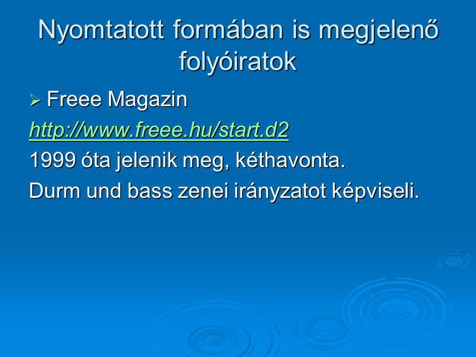 Nyomtatott formában is megjelenő folyóiratok  Freee Magazin http://www.freee.hu/start.d2 1999 óta jelenik meg, kéthavonta. Durm und bass zenei irányz