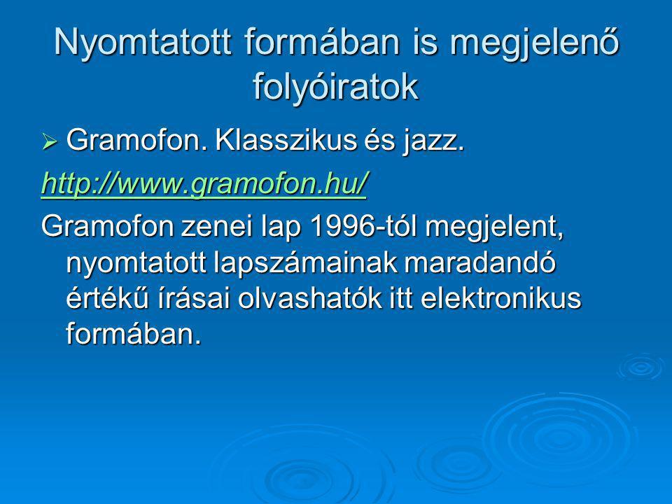 Nyomtatott formában is megjelenő folyóiratok  Gramofon. Klasszikus és jazz. http://www.gramofon.hu/ Gramofon zenei lap 1996-tól megjelent, nyomtatott