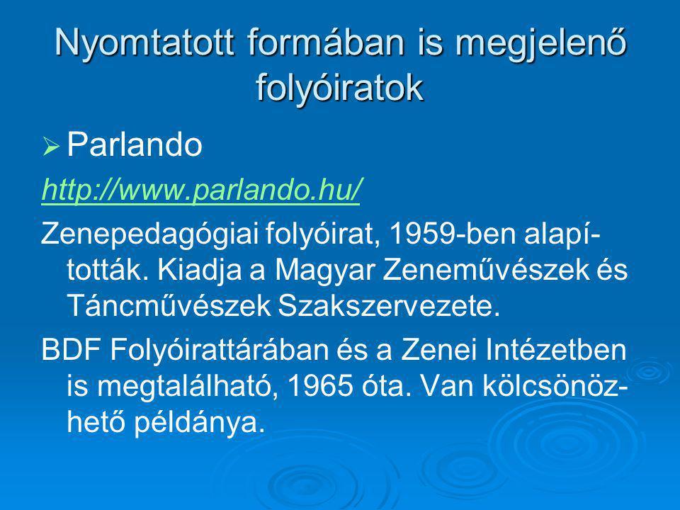 Nyomtatott formában is megjelenő folyóiratok   Parlando http://www.parlando.hu/ Zenepedagógiai folyóirat, 1959-ben alapí- tották. Kiadja a Magyar Ze