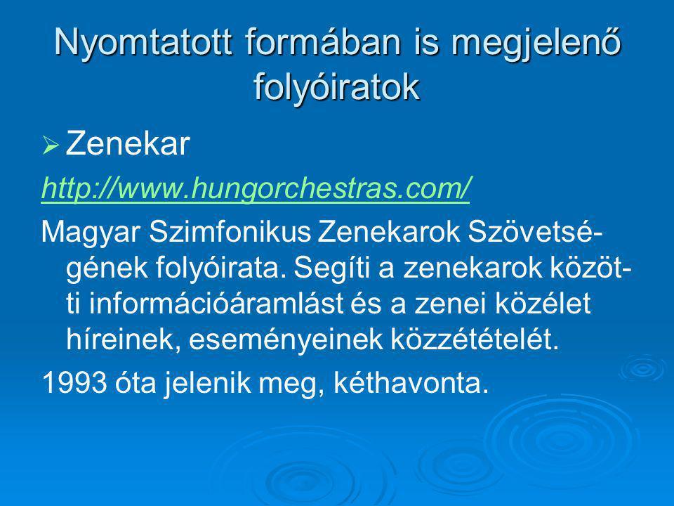 Nyomtatott formában is megjelenő folyóiratok   Zenekar http://www.hungorchestras.com/ Magyar Szimfonikus Zenekarok Szövetsé- gének folyóirata.
