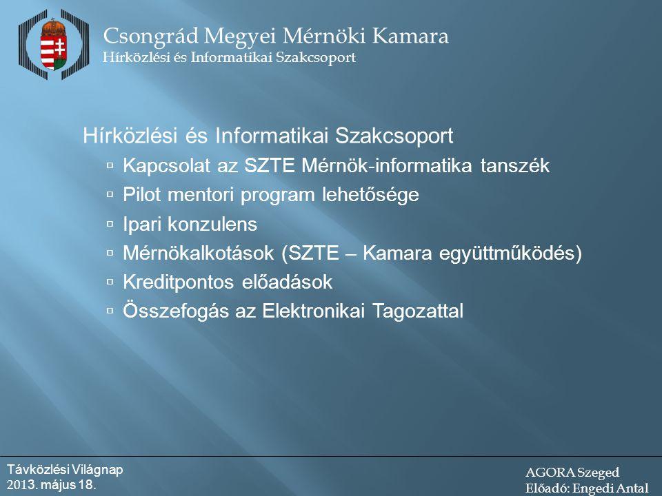 Hírközlési és Informatikai Szakcsoport  Kapcsolat az SZTE Mérnök-informatika tanszék  Pilot mentori program lehetősége  Ipari konzulens  Mérnökalkotások (SZTE – Kamara együttműködés)  Kreditpontos előadások  Összefogás az Elektronikai Tagozattal Csongrád Megyei Mérnöki Kamara Hírközlési és Informatikai Szakcsoport Távközlési Világnap 201 3.