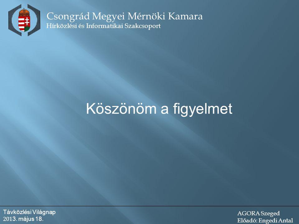 Köszönöm a figyelmet Csongrád Megyei Mérnöki Kamara Hírközlési és Informatikai Szakcsoport Távközlési Világnap 201 3.