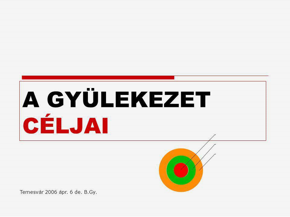 A GYÜLEKEZET CÉLJAI Temesvár 2006 ápr. 6 de. B.Gy.