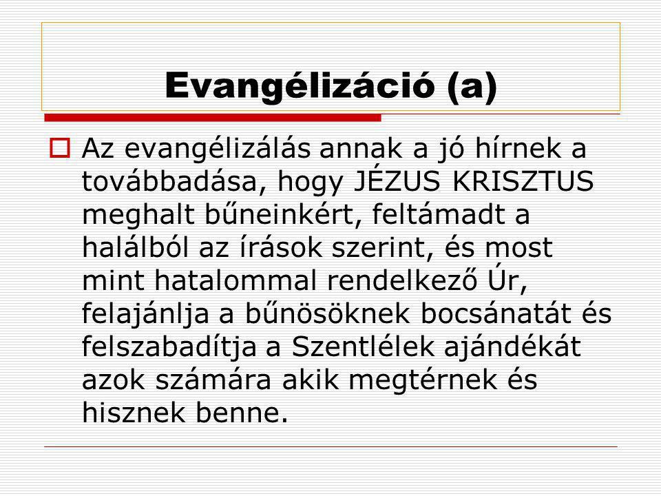 Evangélizáció (a)  Az evangélizálás annak a jó hírnek a továbbadása, hogy JÉZUS KRISZTUS meghalt bűneinkért, feltámadt a halálból az írások szerint, és most mint hatalommal rendelkező Úr, felajánlja a bűnösöknek bocsánatát és felszabadítja a Szentlélek ajándékát azok számára akik megtérnek és hisznek benne.