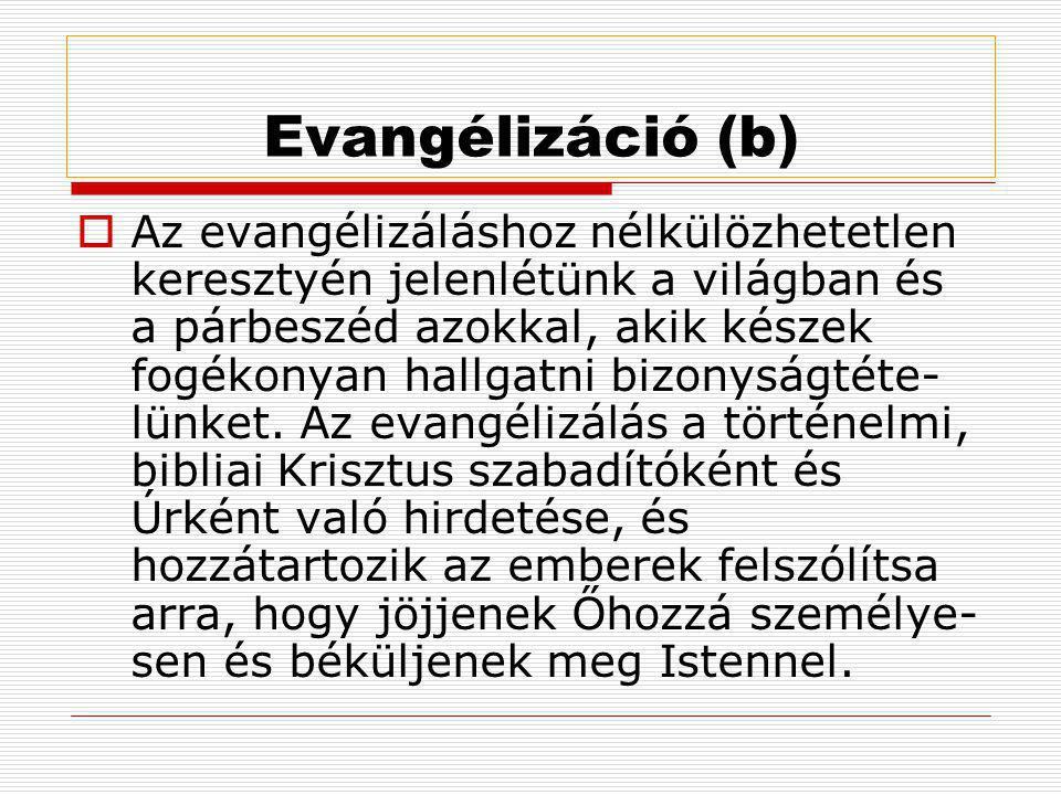 Evangélizáció (b)  Az evangélizáláshoz nélkülözhetetlen keresztyén jelenlétünk a világban és a párbeszéd azokkal, akik készek fogékonyan hallgatni bizonyságtéte- lünket.
