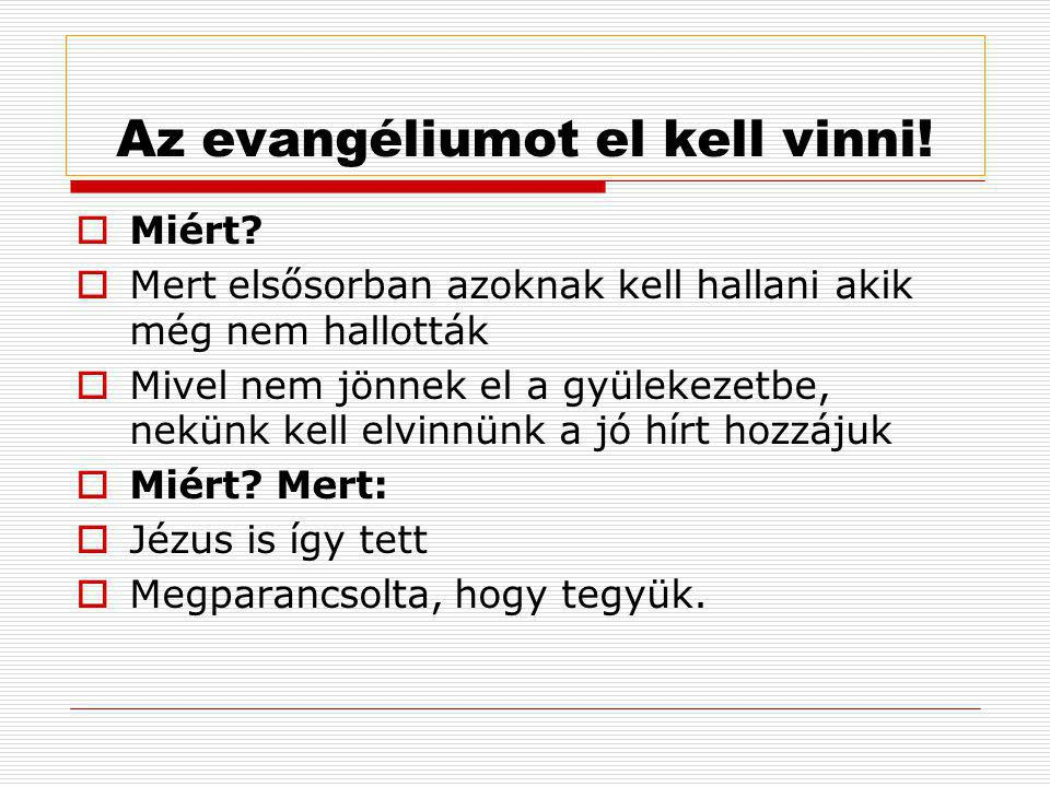 Az evangéliumot el kell vinni!  Miért?  Mert elsősorban azoknak kell hallani akik még nem hallották  Mivel nem jönnek el a gyülekezetbe, nekünk kel