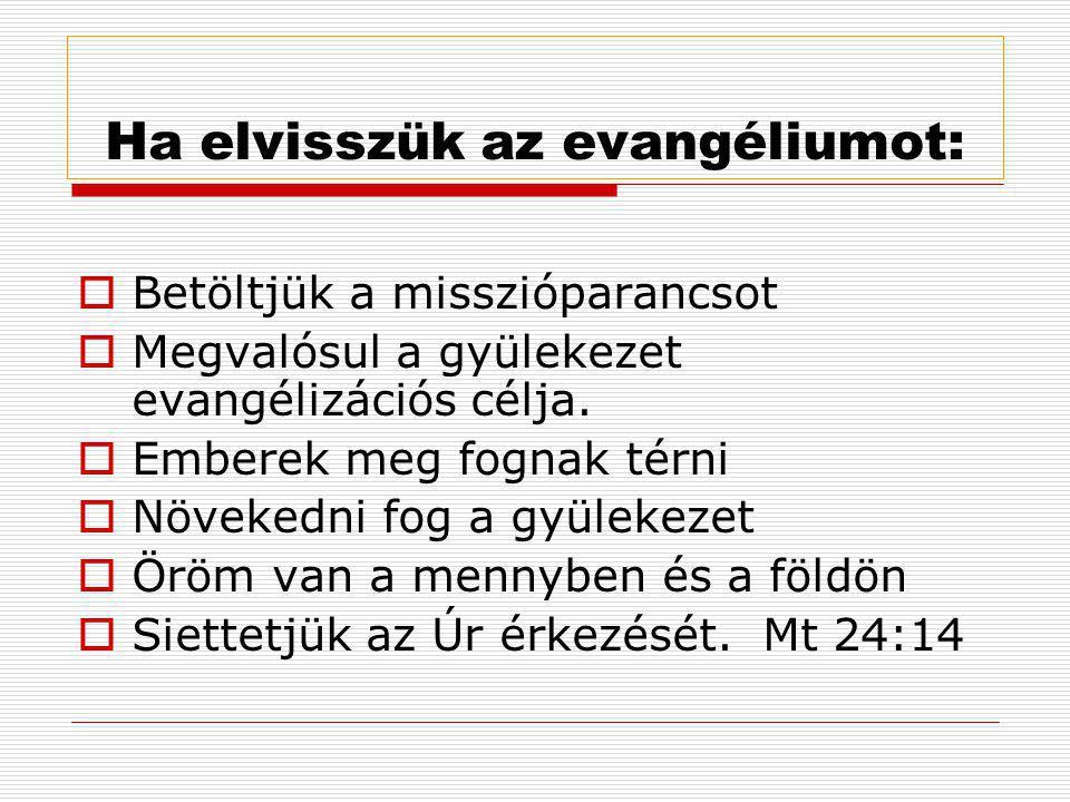 Ha elvisszük az evangéliumot:  Betöltjük a misszióparancsot  Megvalósul a gyülekezet evangélizációs célja.  Emberek meg fognak térni  Növekedni fo