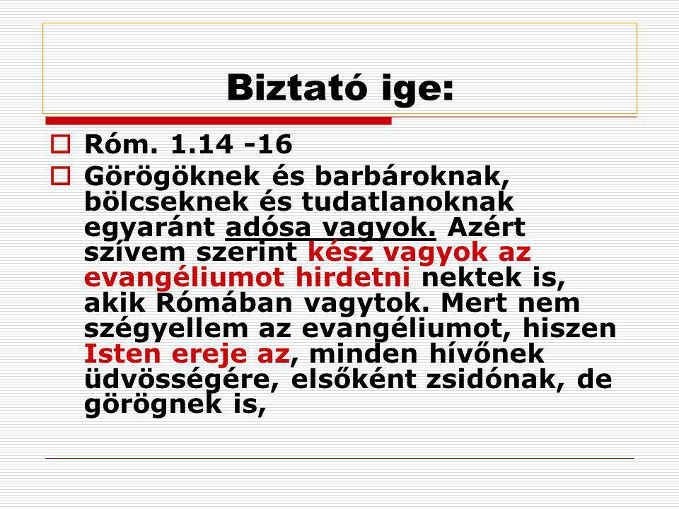 Biztató ige:  Róm. 1.14 -16  Görögöknek és barbároknak, bölcseknek és tudatlanoknak egyaránt adósa vagyok. Azért szívem szerint kész vagyok az evang