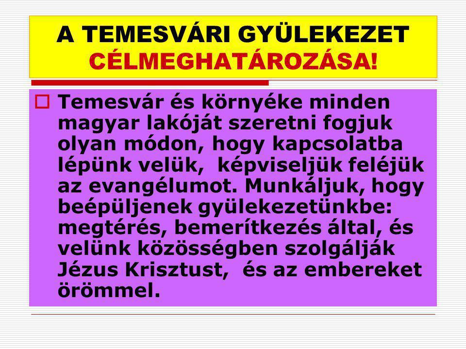 A TEMESVÁRI GYÜLEKEZET CÉLMEGHATÁROZÁSA!  Temesvár és környéke minden magyar lakóját szeretni fogjuk olyan módon, hogy kapcsolatba lépünk velük, képv