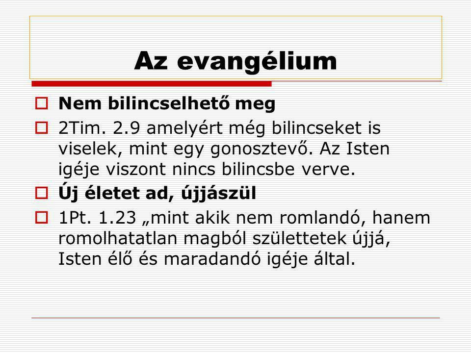 Az evangélium  Nem bilincselhető meg  2Tim. 2.9 amelyért még bilincseket is viselek, mint egy gonosztevő. Az Isten igéje viszont nincs bilincsbe ver