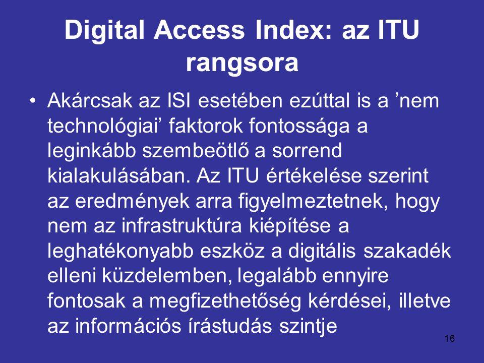 16 Digital Access Index: az ITU rangsora •Akárcsak az ISI esetében ezúttal is a 'nem technológiai' faktorok fontossága a leginkább szembeötlő a sorrend kialakulásában.