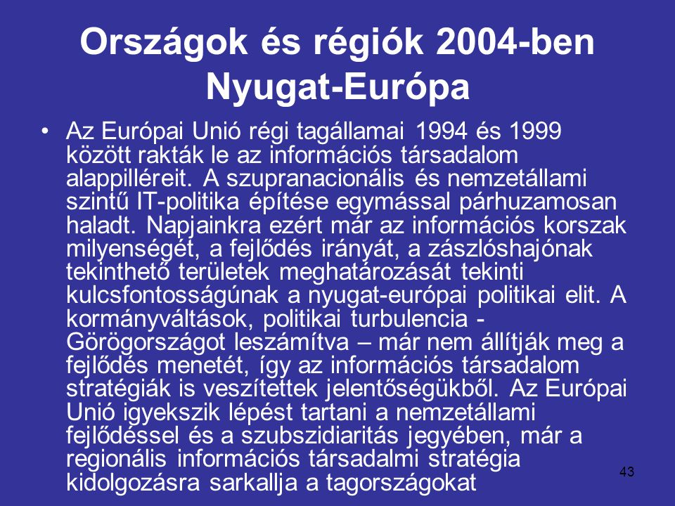 43 Országok és régiók 2004-ben Nyugat-Európa •Az Európai Unió régi tagállamai 1994 és 1999 között rakták le az információs társadalom alappilléreit. A
