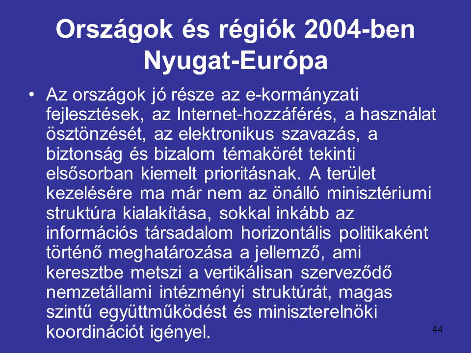 44 Országok és régiók 2004-ben Nyugat-Európa •Az országok jó része az e-kormányzati fejlesztések, az Internet-hozzáférés, a használat ösztönzését, az elektronikus szavazás, a biztonság és bizalom témakörét tekinti elsősorban kiemelt prioritásnak.