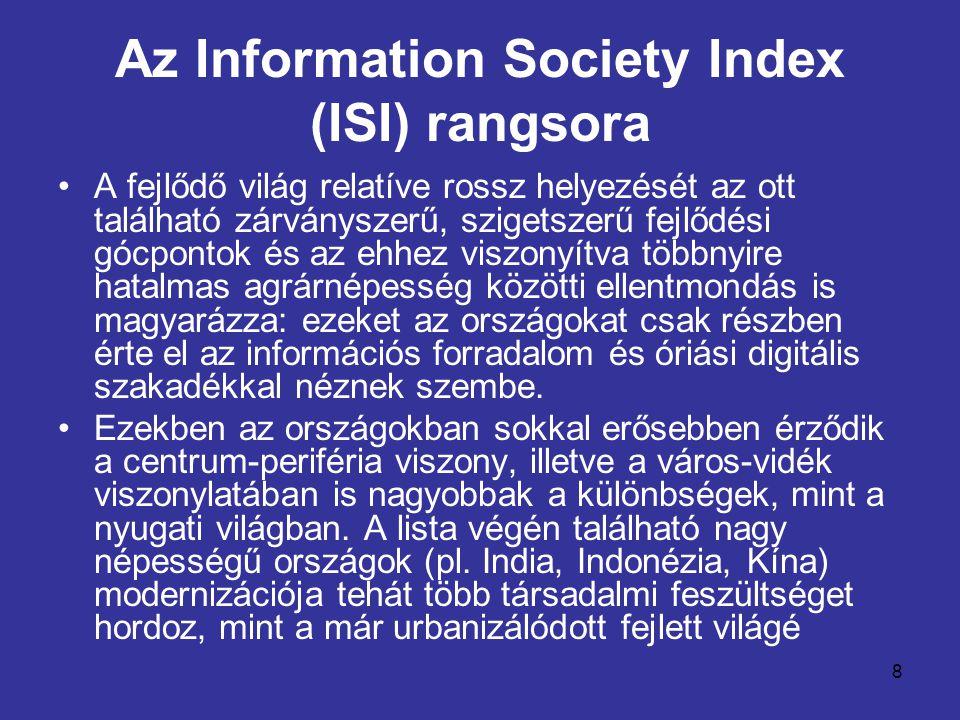 8 Az Information Society Index (ISI) rangsora •A fejlődő világ relatíve rossz helyezését az ott található zárványszerű, szigetszerű fejlődési gócpontok és az ehhez viszonyítva többnyire hatalmas agrárnépesség közötti ellentmondás is magyarázza: ezeket az országokat csak részben érte el az információs forradalom és óriási digitális szakadékkal néznek szembe.