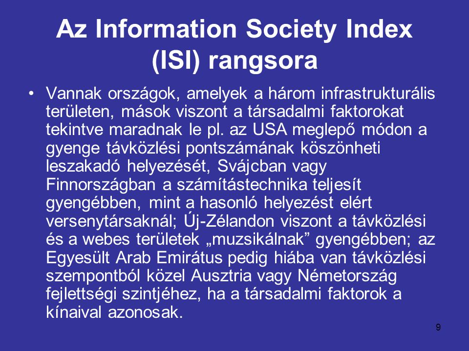 10 Az Information Society Index (ISI) rangsora •Igazán kiegyensúlyozott teljesítményt – ahol egymáshoz viszonyítva egyetlen terület sem szakad le, vagy szalad el – csupán néhány ország tud produkálni, például Dánia, Svédország, Belgium vagy Németország.