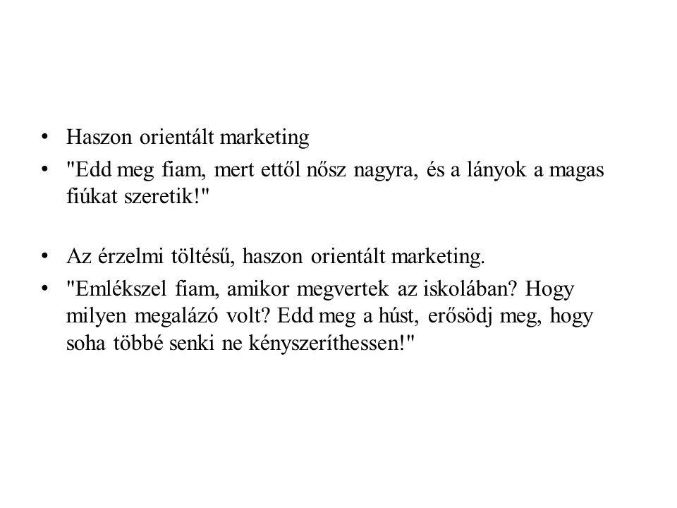 • Haszon orientált marketing • Edd meg fiam, mert ettől nősz nagyra, és a lányok a magas fiúkat szeretik! • Az érzelmi töltésű, haszon orientált marketing.