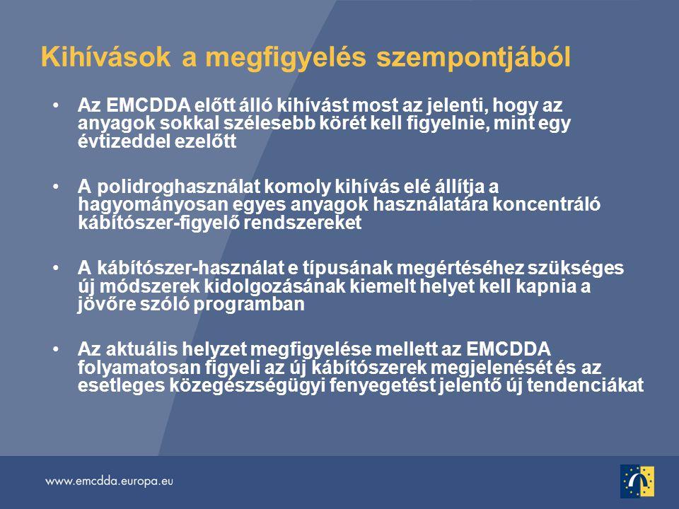 Kihívások a megfigyelés szempontjából •Az EMCDDA előtt álló kihívást most az jelenti, hogy az anyagok sokkal szélesebb körét kell figyelnie, mint egy évtizeddel ezelőtt •A polidroghasználat komoly kihívás elé állítja a hagyományosan egyes anyagok használatára koncentráló kábítószer-figyelő rendszereket •A kábítószer-használat e típusának megértéséhez szükséges új módszerek kidolgozásának kiemelt helyet kell kapnia a jövőre szóló programban •Az aktuális helyzet megfigyelése mellett az EMCDDA folyamatosan figyeli az új kábítószerek megjelenését és az esetleges közegészségügyi fenyegetést jelentő új tendenciákat