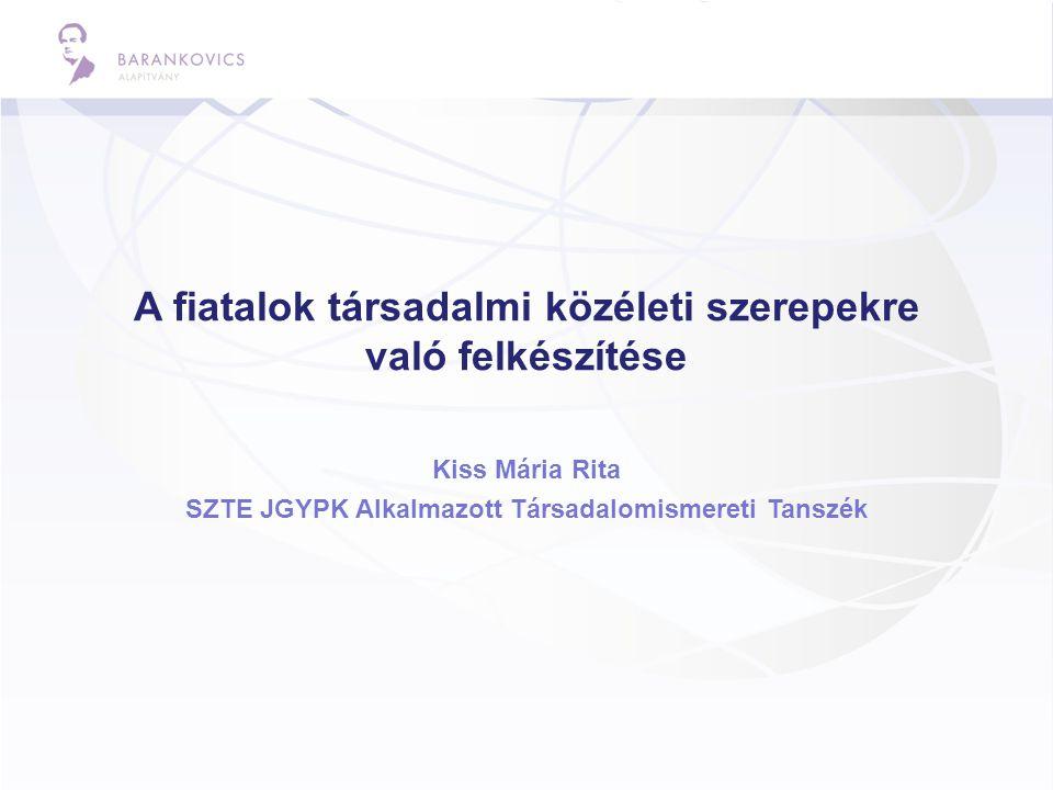 A fiatalok társadalmi közéleti szerepekre való felkészítése Kiss Mária Rita SZTE JGYPK Alkalmazott Társadalomismereti Tanszék