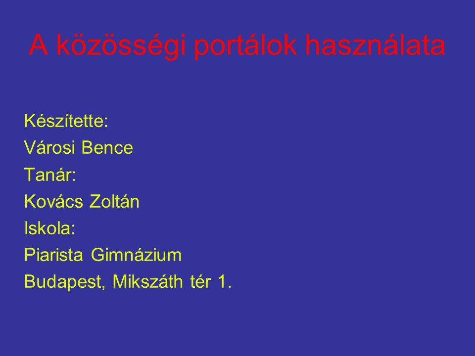 A közösségi portálok használata Készítette: Városi Bence Tanár: Kovács Zoltán Iskola: Piarista Gimnázium Budapest, Mikszáth tér 1.