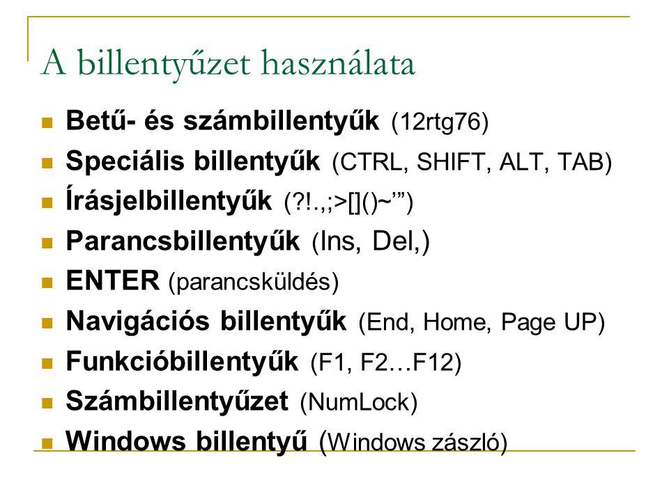 A billentyűzet használata  Betű- és számbillentyűk (12rtg76)  Speciális billentyűk (CTRL, SHIFT, ALT, TAB)  Írásjelbillentyűk (?!.,;>[]()~' )  Parancsbillentyűk ( Ins, Del,)  ENTER (parancsküldés)  Navigációs billentyűk (End, Home, Page UP)  Funkcióbillentyűk (F1, F2…F12)  Számbillentyűzet (NumLock)  Windows billentyű ( Windows zászló)
