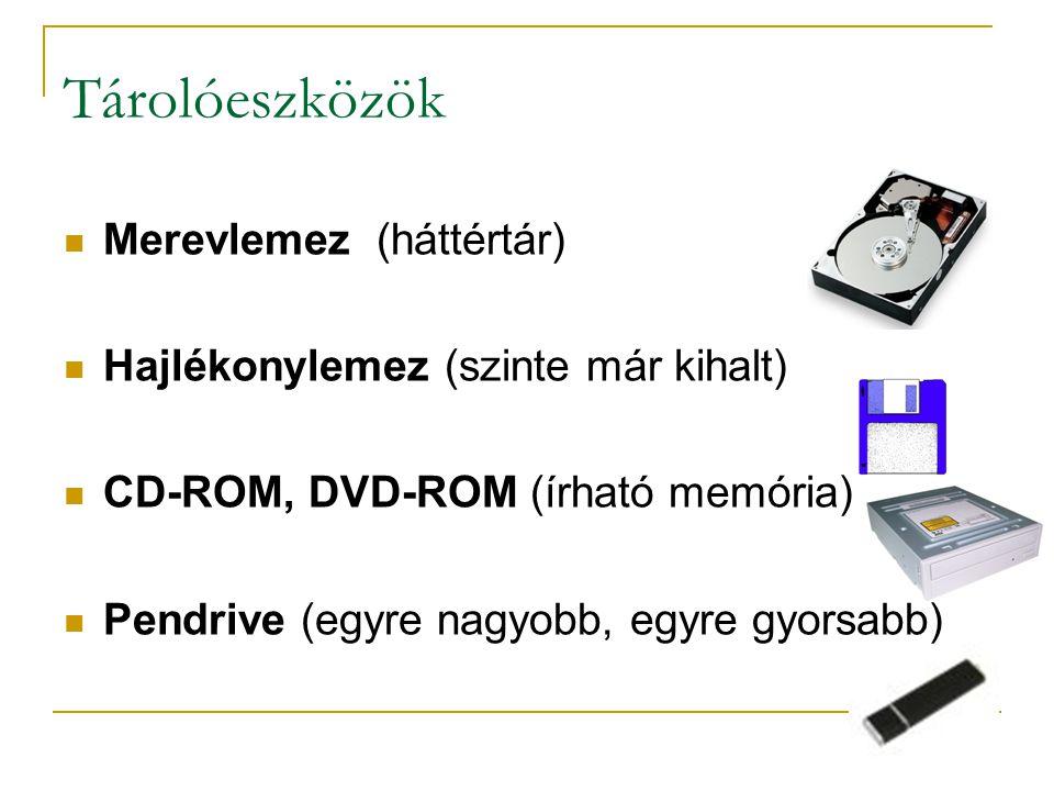 Tárolóeszközök  Merevlemez (háttértár)  Hajlékonylemez (szinte már kihalt)  CD-ROM, DVD-ROM (írható memória)  Pendrive (egyre nagyobb, egyre gyorsabb)