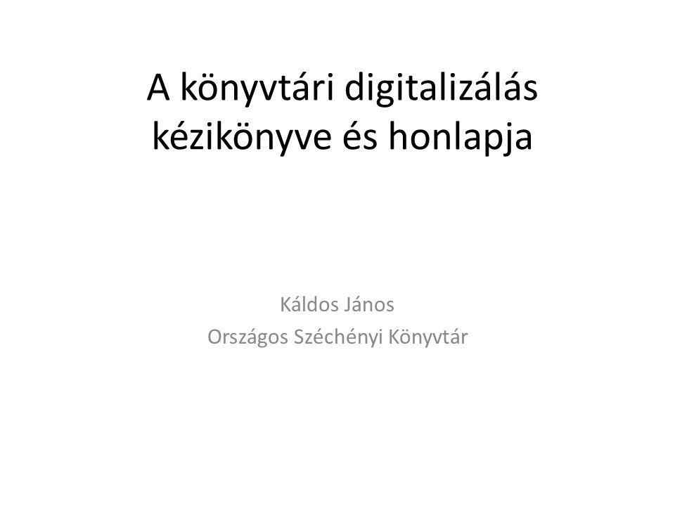 A könyvtári digitalizálás kézikönyve és honlapja Káldos János Országos Széchényi Könyvtár