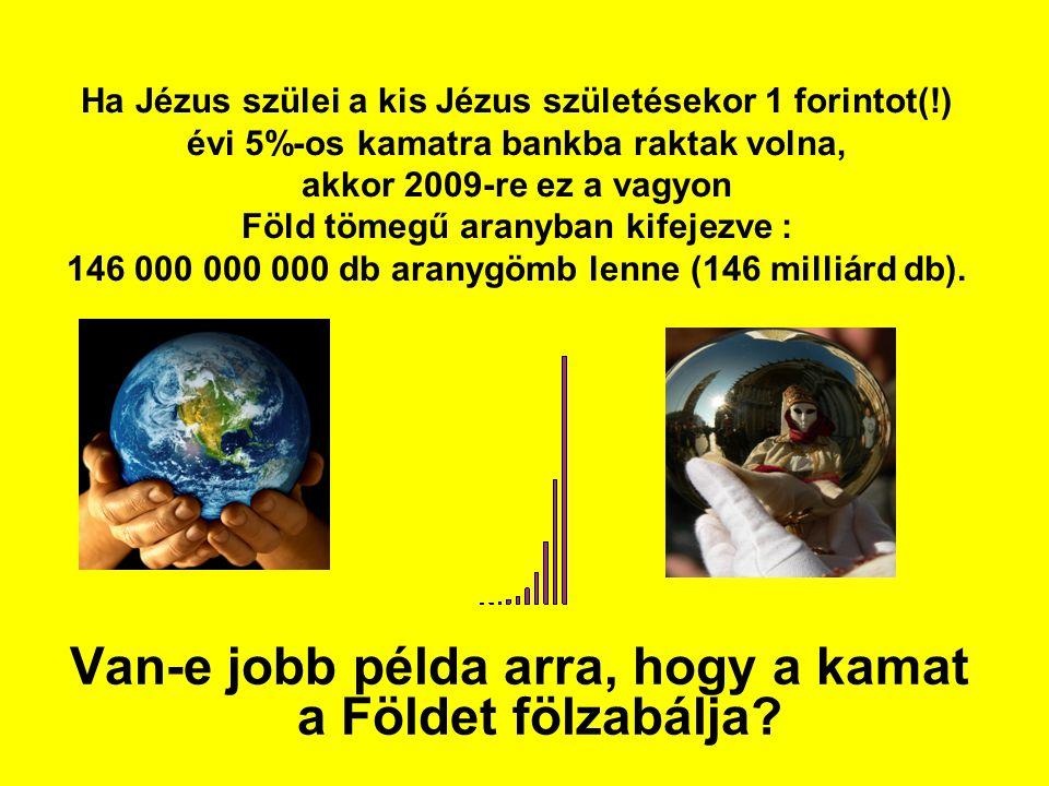 Ha Jézus szülei a kis Jézus születésekor 1 forintot(!) évi 5%-os kamatra bankba raktak volna, akkor 2009-re ez a vagyon Föld tömegű aranyban kifejezve : 146 000 000 000 db aranygömb lenne (146 milliárd db).