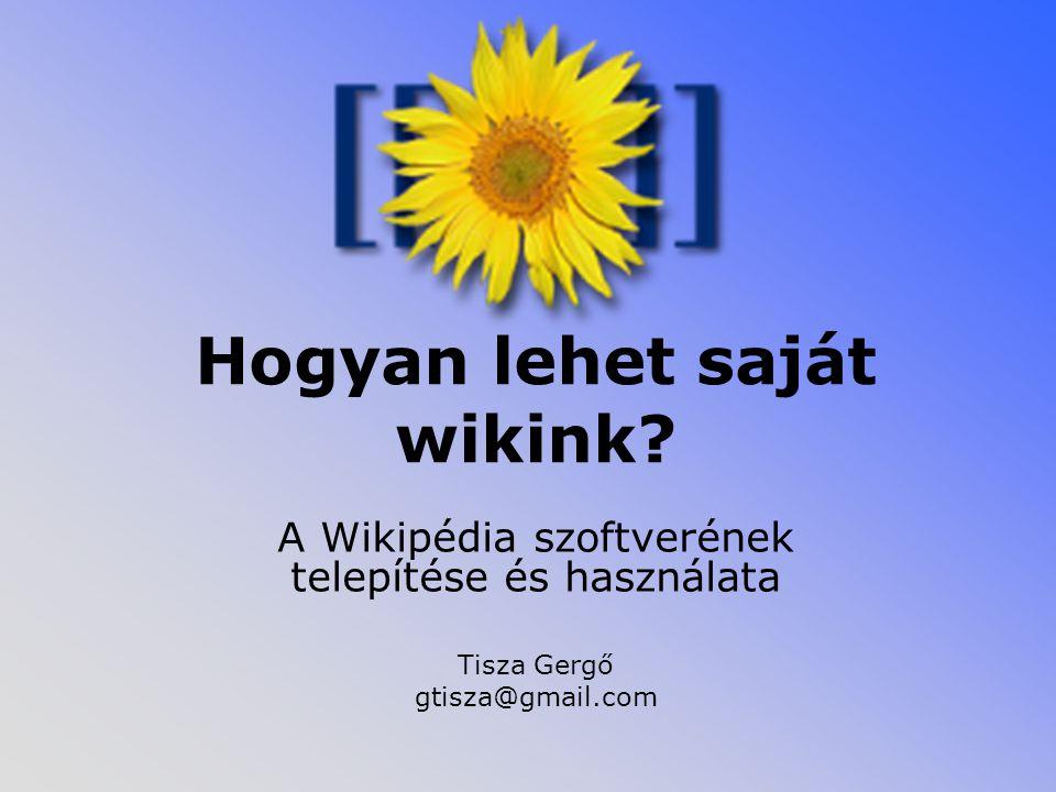 Hogyan lehet saját wikink? A Wikipédia szoftverének telepítése és használata Tisza Gergő gtisza@gmail.com