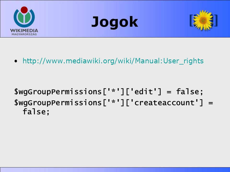 Jogok •http://www.mediawiki.org/wiki/Manual:User_rights $wgGroupPermissions[ * ][ edit ] = false; $wgGroupPermissions[ * ][ createaccount ] = false;