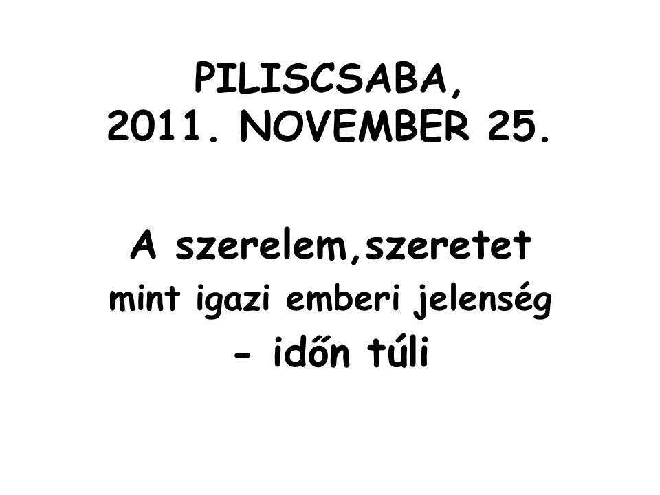 PILISCSABA, 2011. NOVEMBER 25. A szerelem,szeretet mint igazi emberi jelenség - időn túli
