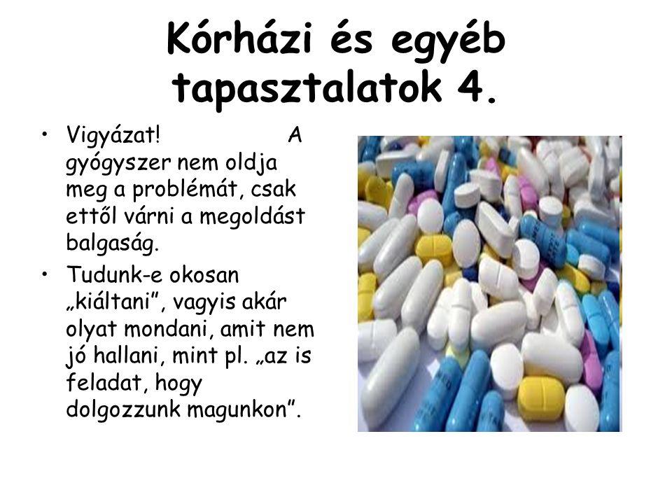 """Kórházi és egyéb tapasztalatok 4. •Vigyázat! A gyógyszer nem oldja meg a problémát, csak ettől várni a megoldást balgaság. •Tudunk-e okosan """"kiáltani"""""""