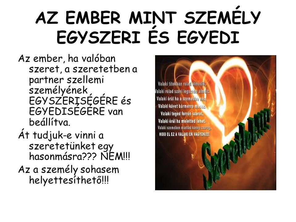 AZ EMBER MINT SZEMÉLY EGYSZERI ÉS EGYEDI Az ember, ha valóban szeret, a szeretetben a partner szellemi személyének EGYSZERISÉGÉRE és EGYEDISÉGÉRE van
