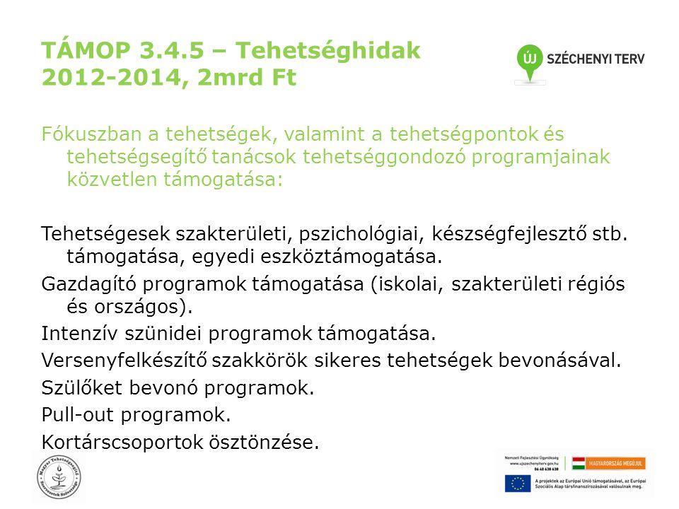 TÁMOP 3.4.5 – Tehetséghidak 2012-2014, 2mrd Ft Fókuszban a tehetségek, valamint a tehetségpontok és tehetségsegítő tanácsok tehetséggondozó programjainak közvetlen támogatása: Tehetségesek szakterületi, pszichológiai, készségfejlesztő stb.