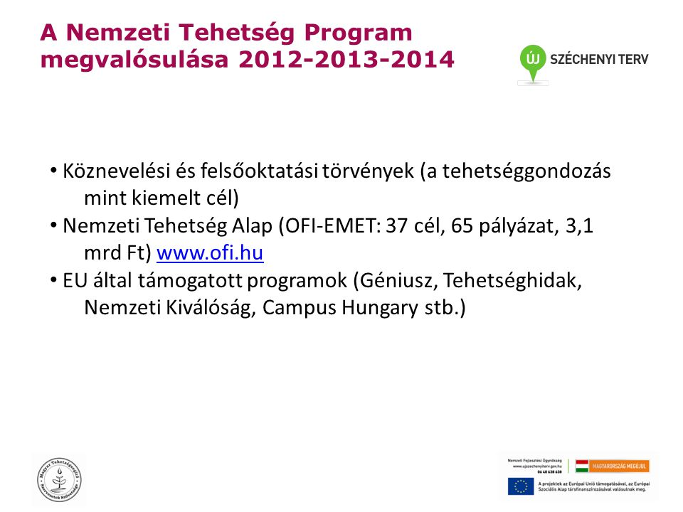 A Nemzeti Tehetség Program megvalósulása 2012-2013-2014 • Köznevelési és felsőoktatási törvények (a tehetséggondozás mint kiemelt cél) • Nemzeti Tehetség Alap (OFI-EMET: 37 cél, 65 pályázat, 3,1 mrd Ft) www.ofi.huwww.ofi.hu • EU által támogatott programok (Géniusz, Tehetséghidak, Nemzeti Kiválóság, Campus Hungary stb.)