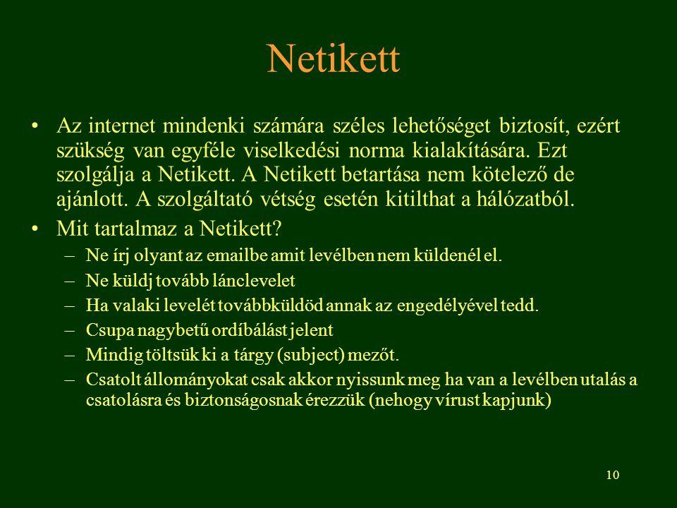 10 Netikett •Az internet mindenki számára széles lehetőséget biztosít, ezért szükség van egyféle viselkedési norma kialakítására. Ezt szolgálja a Neti