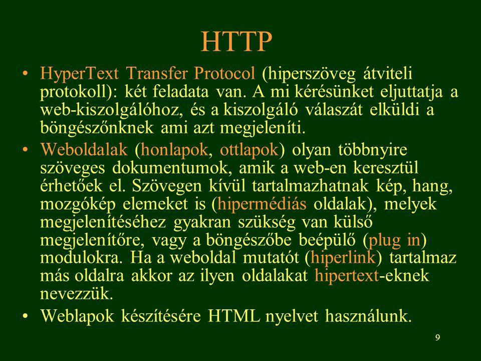 9 HTTP •HyperText Transfer Protocol (hiperszöveg átviteli protokoll): két feladata van. A mi kérésünket eljuttatja a web-kiszolgálóhoz, és a kiszolgál