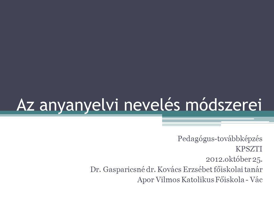Az anyanyelvi nevelés módszerei Pedagógus-továbbképzés KPSZTI 2012.október 25.
