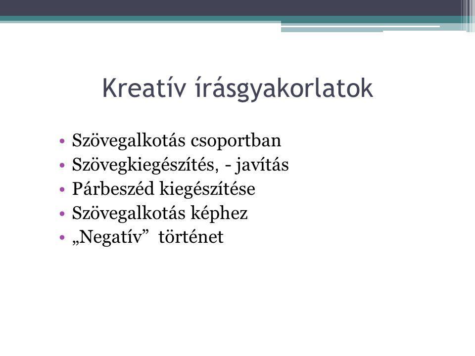 """Kreatív írásgyakorlatok •Szövegalkotás csoportban •Szövegkiegészítés, - javítás •Párbeszéd kiegészítése •Szövegalkotás képhez •""""Negatív történet"""