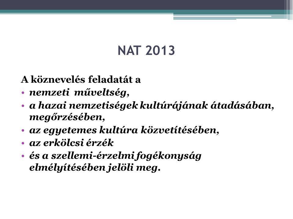 NAT 2013 A köznevelés feladatát a •nemzeti műveltség, •a hazai nemzetiségek kultúrájának átadásában, megőrzésében, •az egyetemes kultúra közvetítésében, •az erkölcsi érzék •és a szellemi-érzelmi fogékonyság elmélyítésében jelöli meg.