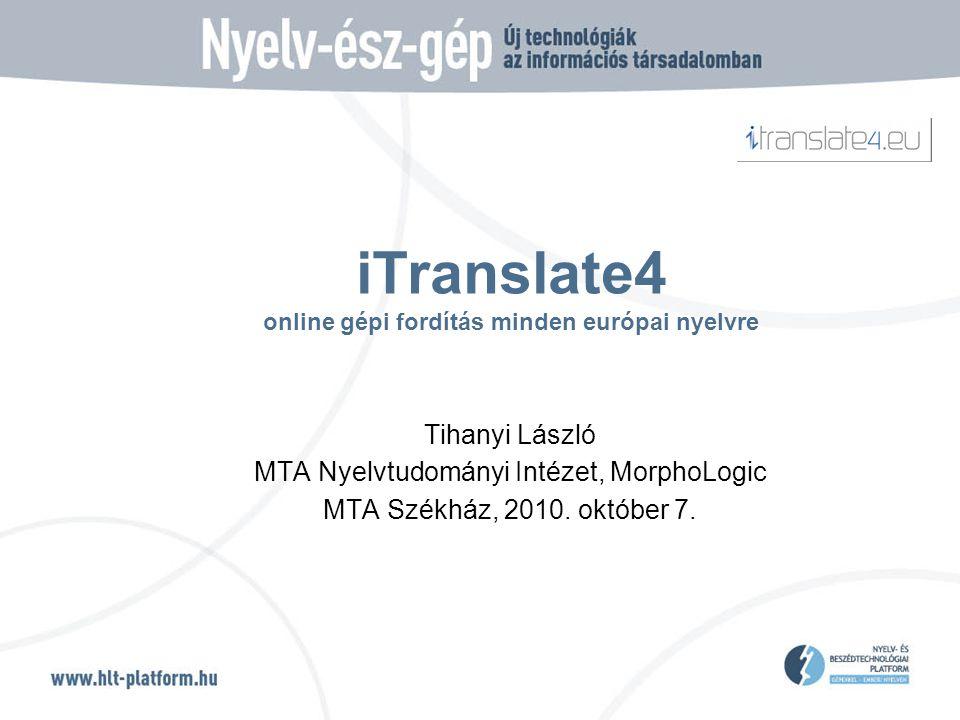 iTranslate4 online gépi fordítás minden európai nyelvre Tihanyi László MTA Nyelvtudományi Intézet, MorphoLogic MTA Székház, 2010.