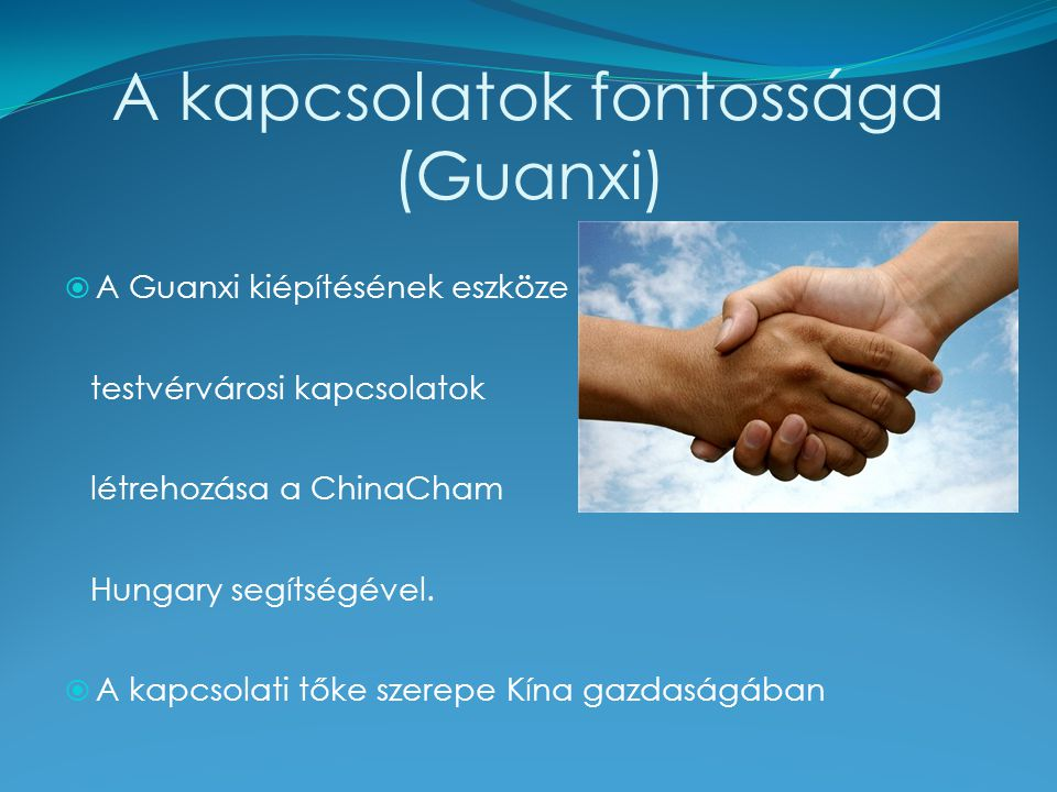 A kapcsolatok fontossága (Guanxi)  A Guanxi kiépítésének eszköze a testvérvárosi kapcsolatok létrehozása a ChinaCham Hungary segítségével.  A kapcso