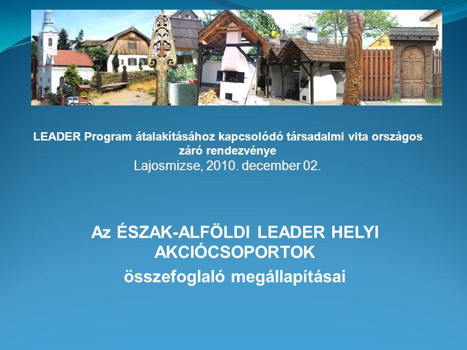 Az ÉSZAK-ALFÖLDI LEADER HELYI AKCIÓCSOPORTOK összefoglaló megállapításai LEADER Program átalakításához kapcsolódó társadalmi vita országos záró rendezvénye Lajosmizse, 2010.