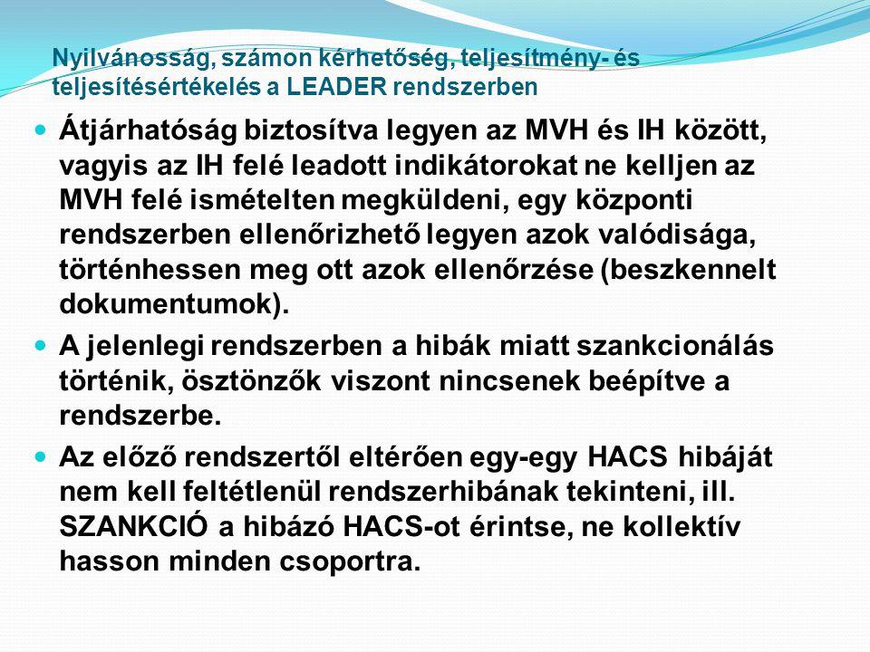Nyilvánosság, számon kérhetőség, teljesítmény- és teljesítésértékelés a LEADER rendszerben  Átjárhatóság biztosítva legyen az MVH és IH között, vagyis az IH felé leadott indikátorokat ne kelljen az MVH felé ismételten megküldeni, egy központi rendszerben ellenőrizhető legyen azok valódisága, történhessen meg ott azok ellenőrzése (beszkennelt dokumentumok).