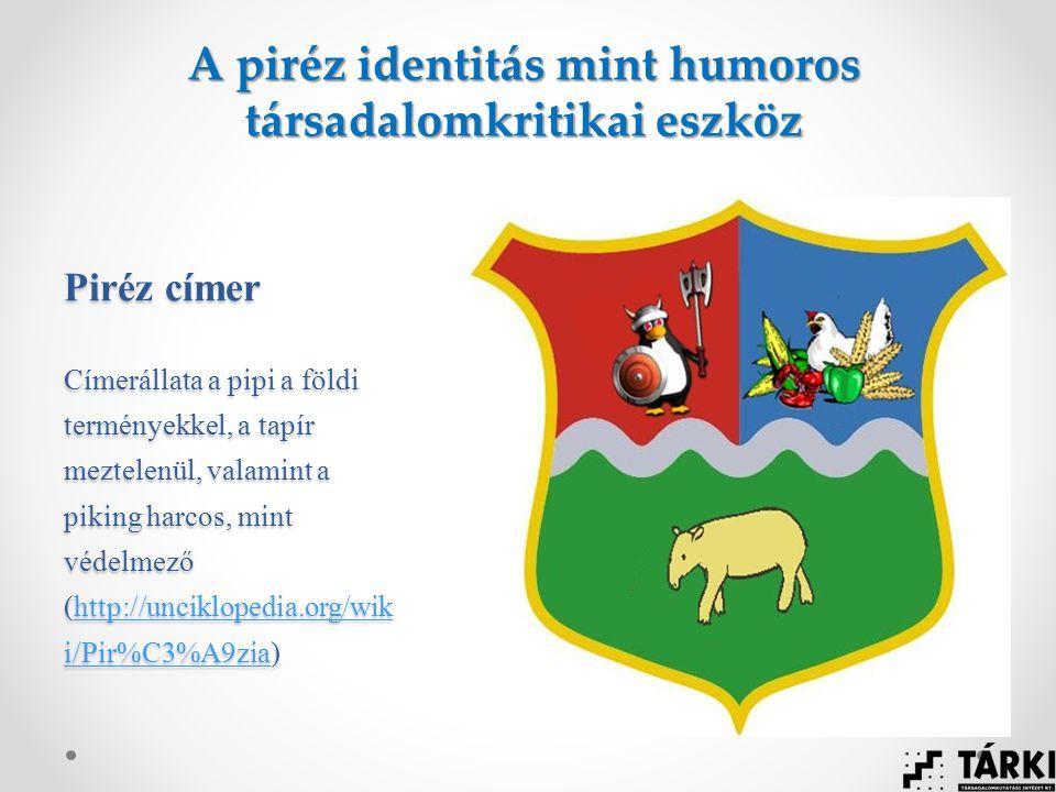 Piréz címer Címerállata a pipi a földi terményekkel, a tapír meztelenül, valamint a piking harcos, mint védelmező (http://unciklopedia.org/wik i/Pir%C3%A9zia) http://unciklopedia.org/wik i/Pir%C3%A9ziahttp://unciklopedia.org/wik i/Pir%C3%A9zia A piréz identitás mint humoros társadalomkritikai eszköz