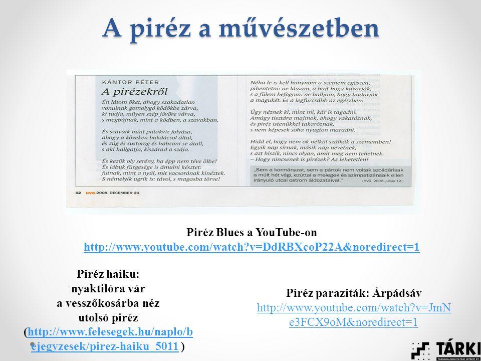 A piréz a művészetben Piréz Blues a YouTube-on http://www.youtube.com/watch v=DdRBXcoP22A&noredirect=1 Piréz haiku: nyaktilóra vár a vesszőkosárba néz utolsó piréz (http://www.felesegek.hu/naplo/b ejegyzesek/pirez-haiku_5011 )http://www.felesegek.hu/naplo/b ejegyzesek/pirez-haiku_5011 Piréz paraziták: Árpádsáv http://www.youtube.com/watch v=JmN e3FCX9oM&noredirect=1